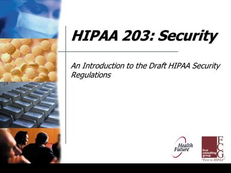 HIPAA 203: Security An Introduction to the Draft HIPAA Security Regulations.