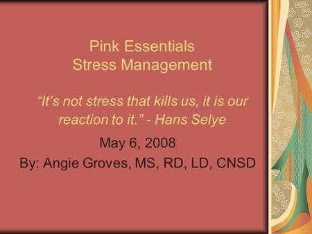 "Pink Essentials Stress Management ""It's not stress that kills us, it is our reaction to it."" - Hans Selye May 6, 2008 By: Angie Groves, MS, RD, LD, CNSD."
