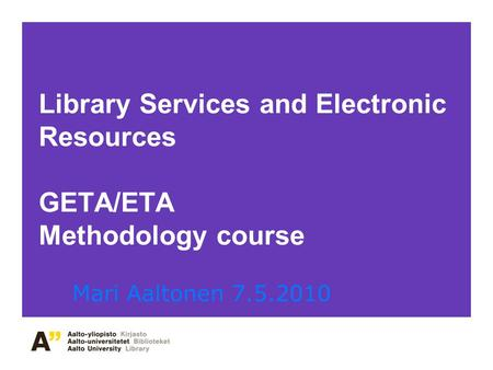 Library Services and Electronic Resources GETA/ETA Methodology course Mari Aaltonen 7.5.2010.