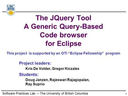 1 The JQuery Tool A Generic Query-Based Code browser for Eclipse Project leaders: Kris De Volder, Gregor Kiczales Students: Doug Janzen, Rajeswari Rajagopalan,