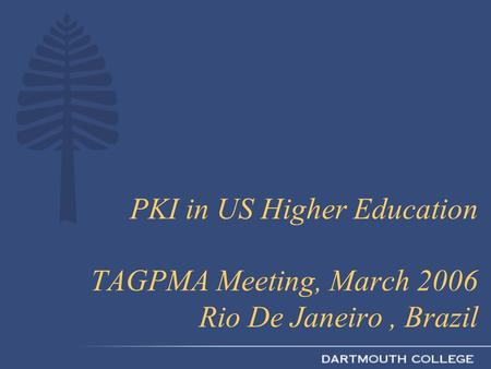 PKI in US Higher Education TAGPMA Meeting, March 2006 Rio De Janeiro, Brazil.