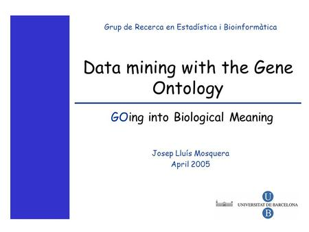 Data mining with the Gene Ontology Josep Lluís Mosquera April 2005 Grup de Recerca en Estadística i Bioinformàtica GOing into Biological Meaning.