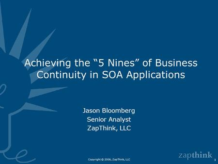 "Copyright © 2006, ZapThink, LLC 1 Achieving the ""5 Nines"" of Business Continuity in SOA Applications Jason Bloomberg Senior Analyst ZapThink, LLC."