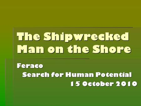 The Shipwrecked Man on the Shore Feraco Search for Human Potential 15 October 2010.