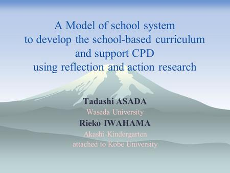 A Model of school system to develop the school-based curriculum and support CPD using reflection and action research Tadashi ASADA Waseda University Rieko.