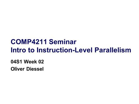 COMP4211 Seminar Intro to Instruction-Level Parallelism 04S1 Week 02 Oliver Diessel.