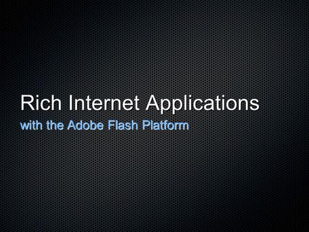 Rich Internet Applications with the Adobe Flash Platform.