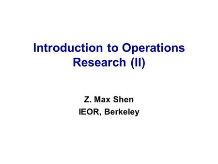 Introduction to Operations Research (II) Z. Max Shen IEOR, Berkeley.