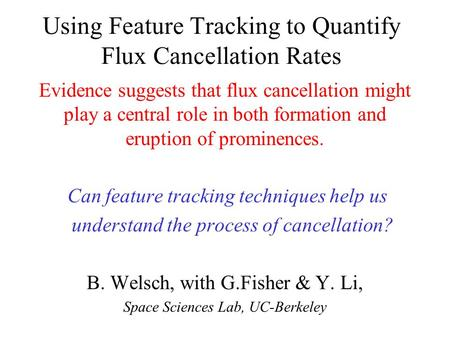 Using Feature Tracking to Quantify Flux Cancellation Rates Evidence suggests that flux cancellation might play a central role in both formation and eruption.