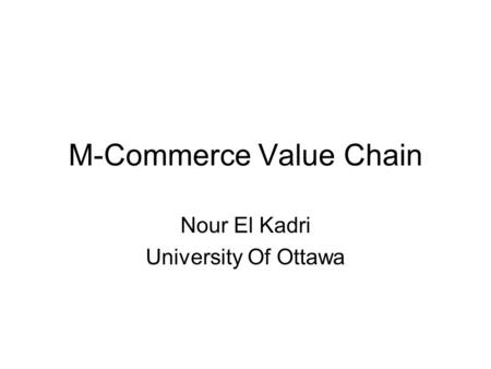 M-Commerce Value <strong>Chain</strong> Nour El Kadri University <strong>Of</strong> Ottawa.