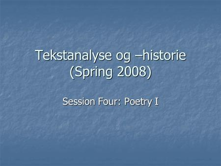 Tekstanalyse og –historie (Spring 2008) Session Four: Poetry I.