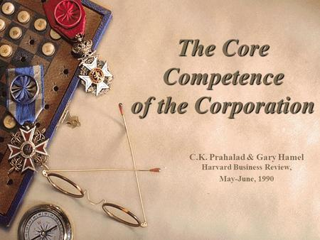 The Core Competence of the Corporation C.K. Prahalad & Gary Hamel Harvard Business Review, May-June, 1990.