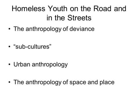 "Homeless Youth on the Road and in the Streets The anthropology of deviance ""sub-cultures"" Urban anthropology The anthropology of space and place."