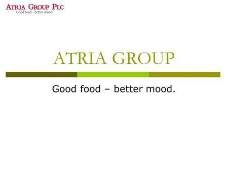 ATRIA GROUP Good food – better mood.. ATRIA in brief  Food processing company  Finlands largest meat processor  Employs 6500 people  The company develops,