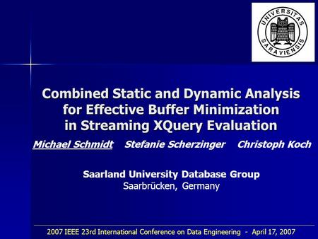 Combined Static and Dynamic Analysis for Effective Buffer Minimization in Streaming XQuery Evaluation Michael Schmidt Stefanie Scherzinger Christoph Koch.
