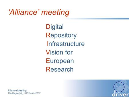 Alliance Meeting The Hague (NL), 30/31-MAY-2007 Digital Repository Infrastructure Vision for European Research 'Alliance' meeting.
