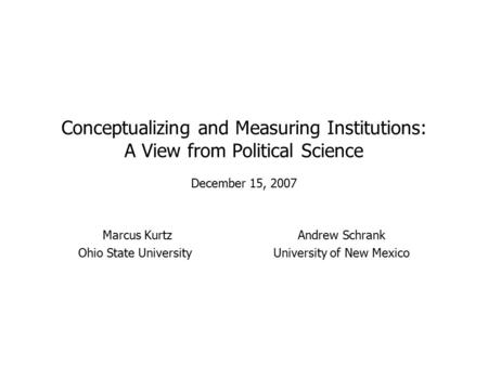 Conceptualizing and Measuring Institutions: A View from Political Science December 15, 2007 Marcus KurtzAndrew Schrank Ohio State UniversityUniversity.