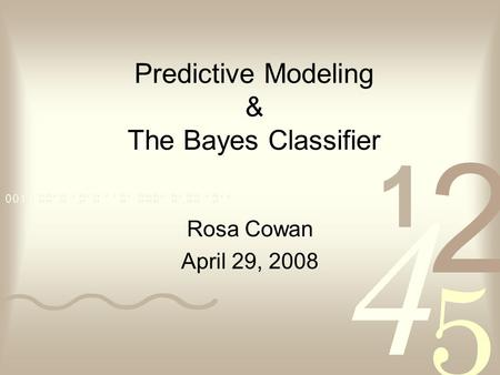 Rosa Cowan April 29, 2008 Predictive Modeling & The Bayes Classifier.