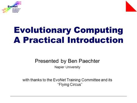 "Evolutionary Computing A Practical Introduction Presented by Ben Paechter Napier University with thanks to the EvoNet Training Committee and its ""Flying."