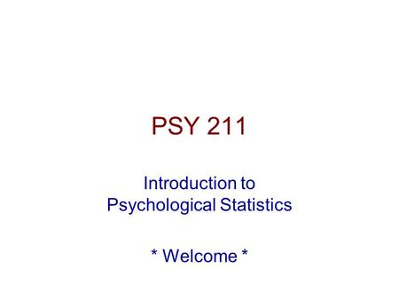PSY 211 Introduction to Psychological Statistics * Welcome *