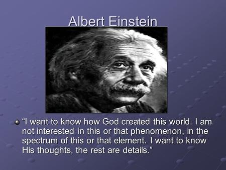 "Albert Einstein ""I want to know how God created this world. I am not interested in this or that phenomenon, in the spectrum of this or that element. I."