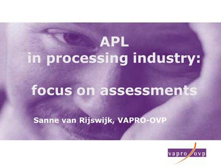 APL in processing industry: focus on assessments Sanne van Rijswijk, VAPRO-OVP.