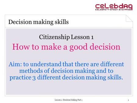 Lesson 1: Decision Making Part 11 Citizenship Lesson 1 How to make a good decision Aim: to understand that there are different methods of decision making.
