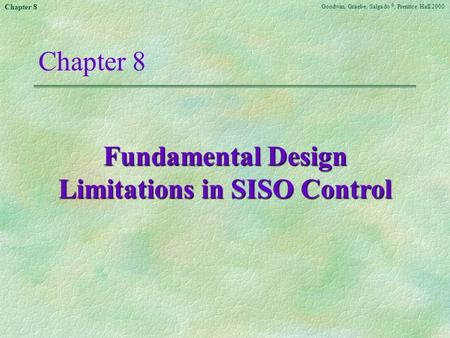 Goodwin, Graebe, Salgado ©, Prentice Hall 2000 Chapter 8 Fundamental Design Limitations in SISO Control.