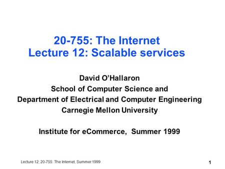 Lecture 12, 20-755: The Internet, Summer 1999 1 20-755: The Internet Lecture 12: Scalable services David O'Hallaron School of Computer Science and Department.