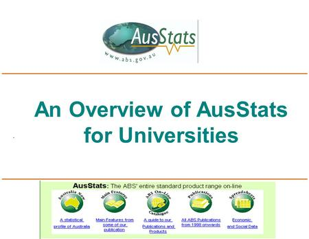 An Overview of AusStats for Universities. What is AusStats? n Access via the ABS home page: www.abs.gov.au n Thousands of pages of ABS data delivered.