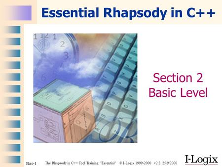 The Rhapsody in C++ Tool Training Essential © I-Logix 1999-2000 v2.3 25/9/2000 Bas-1 Essential Rhapsody in C++ Section 2 Basic Level.