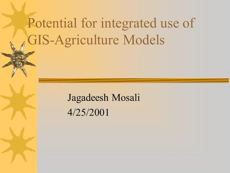 Potential for integrated use of GIS-Agriculture Models Jagadeesh Mosali 4/25/2001.