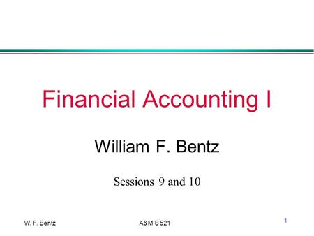W. F. BentzA&MIS 521 1 Financial Accounting I William F. Bentz Sessions 9 and 10.