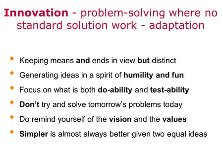 Innovation - problem-solving where no standard solution work - adaptation Keeping means and ends in view but distinct Generating ideas in a spirit of humility.