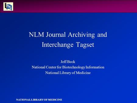 NATIONAL LIBRARY OF MEDICINE NLM Journal Archiving and Interchange Tagset Jeff Beck National Center for Biotechnology Information National Library of Medicine.