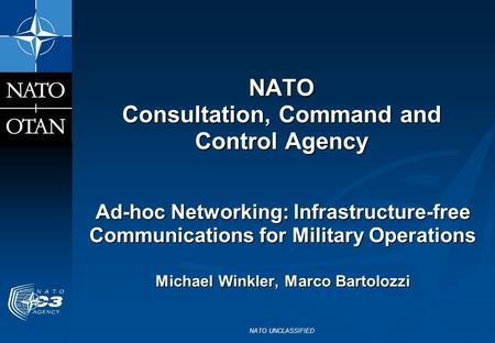 NATO UNCLASSIFIED NATO Consultation, Command and Control Agency Ad-hoc Networking: Infrastructure-free Communications for Military Operations Michael Winkler,
