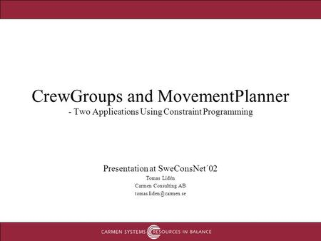 CrewGroups and MovementPlanner - Two Applications Using Constraint Programming Presentation at SweConsNet´02 Tomas Lidén Carmen Consulting AB