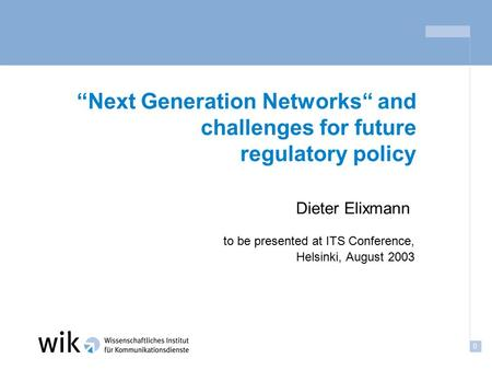 "0 ""Next Generation Networks"" and challenges for future regulatory policy to be presented at ITS Conference, Helsinki, August 2003 Dieter Elixmann."