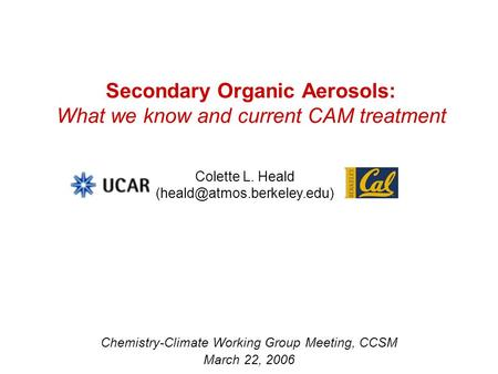 Secondary Organic Aerosols: What we know and current CAM treatment Chemistry-Climate Working Group Meeting, CCSM March 22, 2006 Colette L. Heald