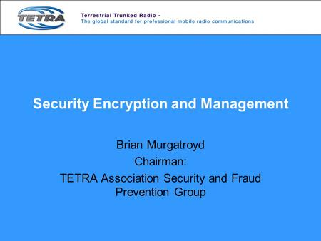 Security Encryption and Management Brian Murgatroyd Chairman: TETRA Association Security and Fraud Prevention Group.