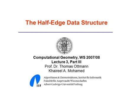 The Half-Edge Data Structure Computational Geometry, WS 2007/08 Lecture 3, Part III Prof. Dr. Thomas Ottmann Khaireel A. Mohamed Algorithmen & Datenstrukturen,