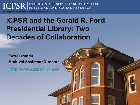 Peter Granda Archival Assistant Director  / ICPSR and the Gerald R. Ford Presidential Library: Two Decades of Collaboration.