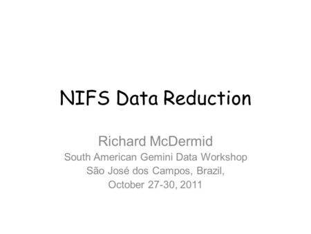 NIFS Data Reduction Richard McDermid South American Gemini Data Workshop São José dos Campos, Brazil, October 27-30, 2011.