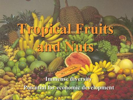 Tropical Fruits and Nuts Immense diversity Potential for economic development.