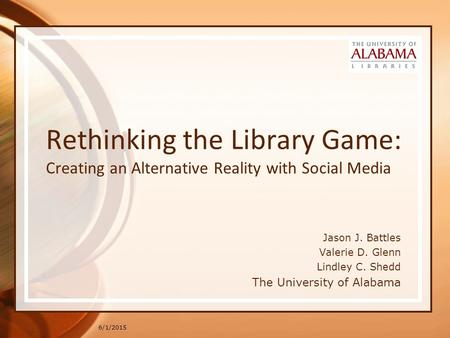 6/1/2015 Rethinking the Library Game: Creating an Alternative Reality with Social Media Jason J. Battles Valerie D. Glenn Lindley C. Shedd The University.
