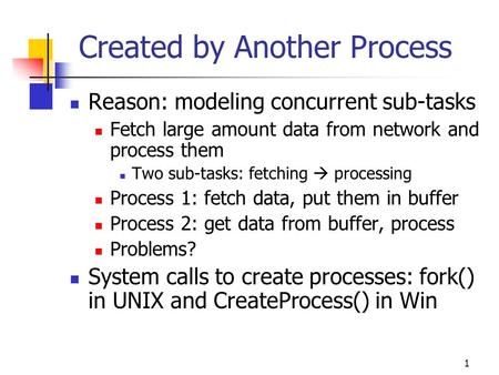 1 Created by Another Process Reason: modeling concurrent sub-tasks Fetch large amount data from network and process them Two sub-tasks: fetching  processing.