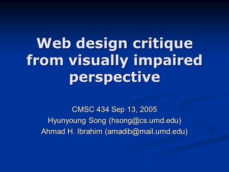 Web design critique from visually impaired perspective CMSC 434 Sep 13, 2005 Hyunyoung Song Ahmad H. Ibrahim