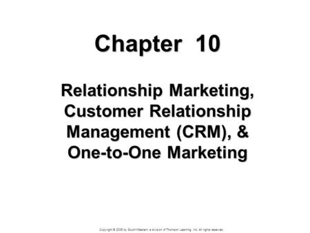 Copyright © 2006 by South-Western, a division of Thomson Learning, Inc. All rights reserved. Chapter 10 Relationship Marketing, Customer Relationship Management.