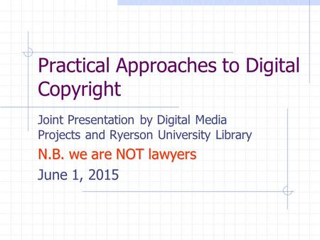 Practical Approaches to Digital Copyright Joint Presentation by Digital Media Projects and Ryerson University Library N.B. we are NOT lawyers June 1, 2015.