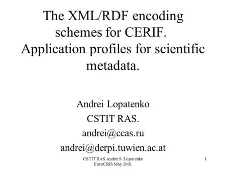CSTIT RAS Andrei S. Lopatenko EuroCRIS May 2001 1 The XML/RDF encoding schemes for CERIF. Application profiles for scientific metadata. Andrei Lopatenko.